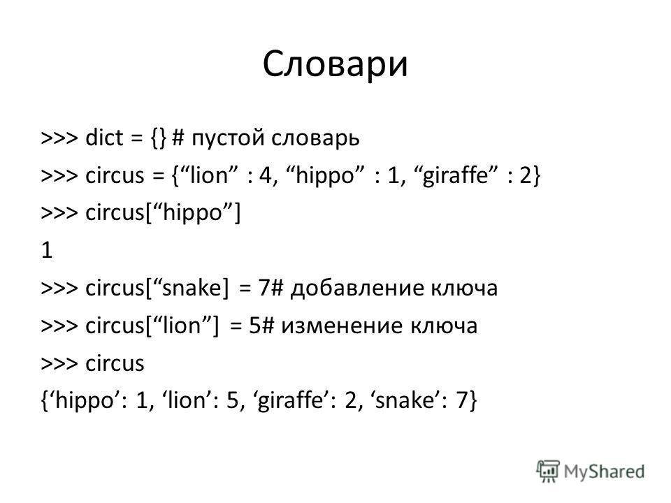 Словари >>> dict = {} # пустой словарь >>> circus = {lion : 4, hippo : 1, giraffe : 2} >>> circus[hippo] 1 >>> circus[snake] = 7# добавление ключа >>> circus[lion] = 5# изменение ключа >>> circus {hippo: 1, lion: 5, giraffe: 2, snake: 7}