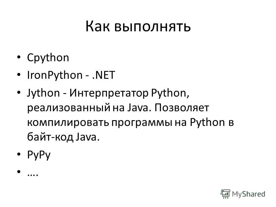 Как выполнять Cpython IronPython -.NET Jython - Интерпретатор Python, реализованный на Java. Позволяет компилировать программы на Python в байт-код Java. PyPy ….