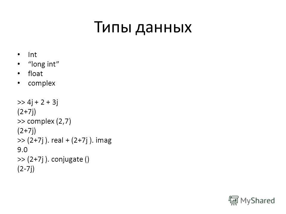 Типы данных Int long int float complex >> 4j + 2 + 3j (2+7j) >> complex (2,7) (2+7j) >> (2+7j ). real + (2+7j ). imag 9.0 >> (2+7j ). conjugate () (2-7j)