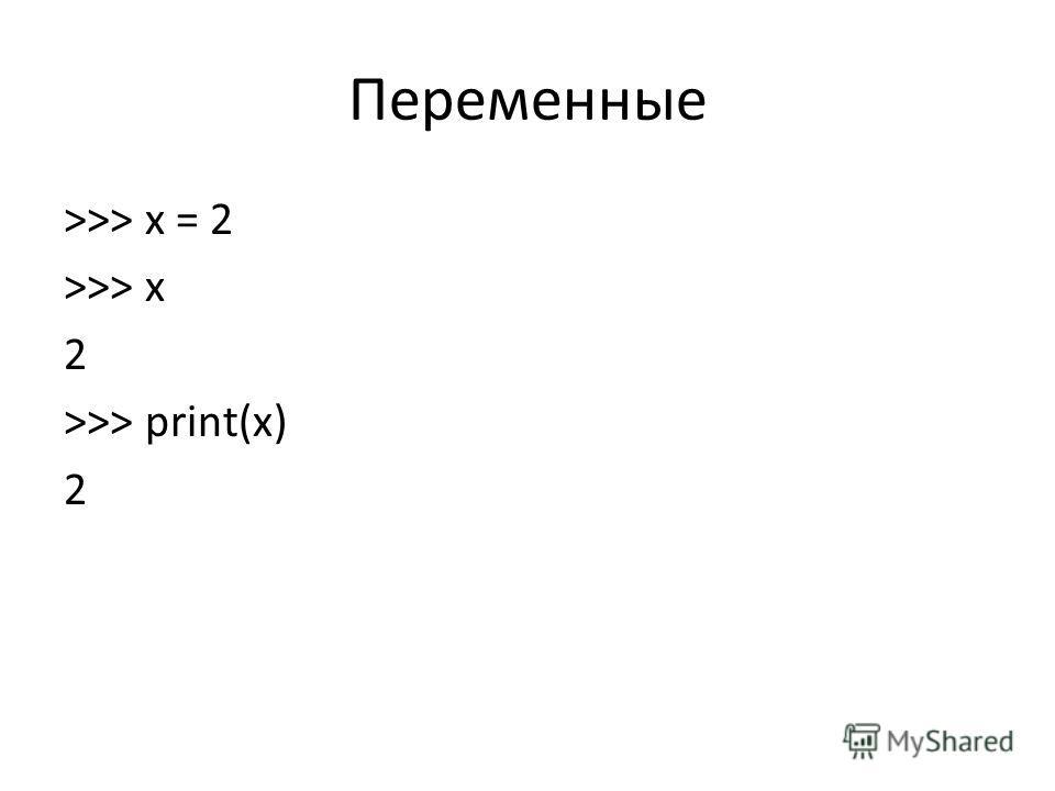 Переменные >>> x = 2 >>> x 2 >>> print(x) 2