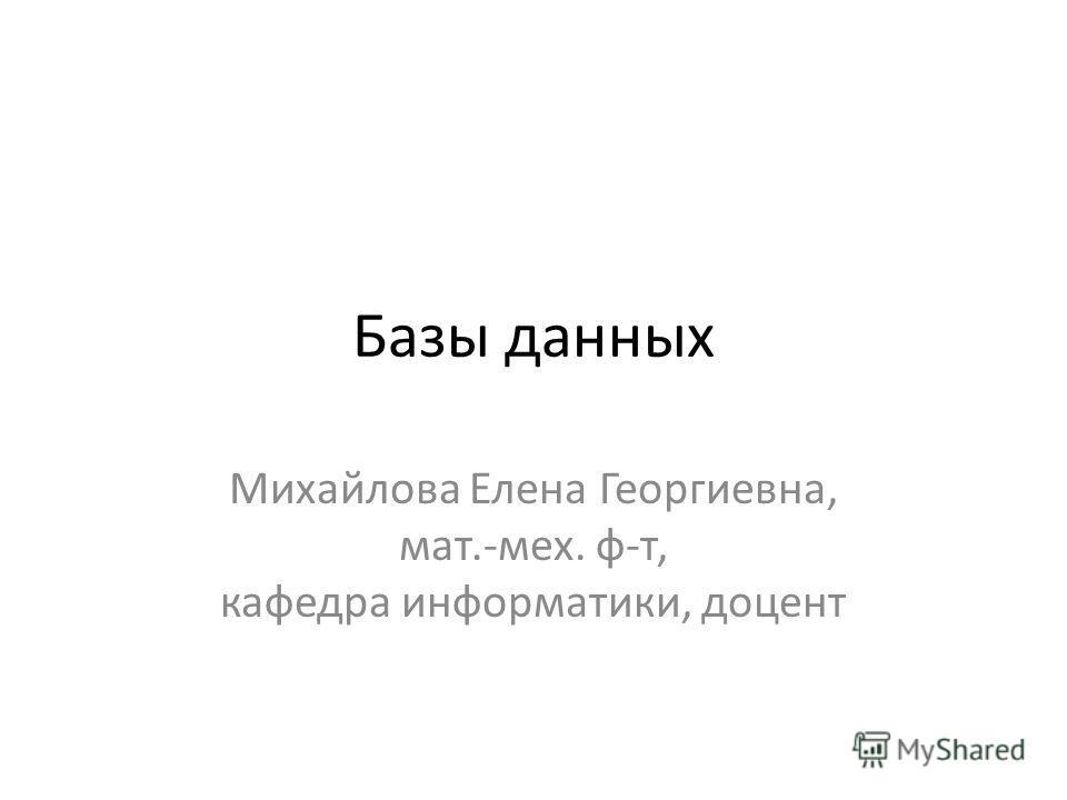 Базы данных Михайлова Елена Георгиевна, мат.-мех. ф-т, кафедра информатики, доцент
