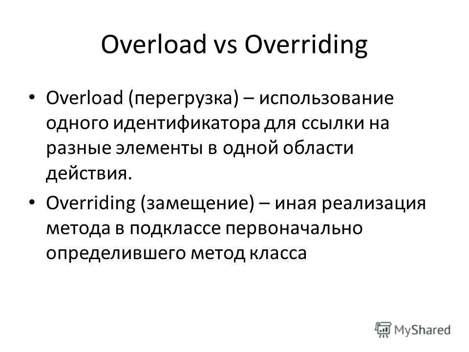 Overload vs Overriding Overload (перегрузка) – использование одного идентификатора для ссылки на разные элементы в одной области действия. Overriding (замещение) – иная реализация метода в подклассе первоначально определившего метод класса