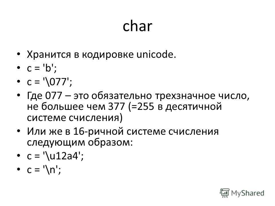 char Хранится в кодировке unicode. c = 'b'; c = '\077'; Где 077 – это обязательно трехзначное число, не большее чем 377 (=255 в десятичной системе счисления) Или же в 16-ричной системе счисления следующим образом: c = '\u12a4'; c = '\n';