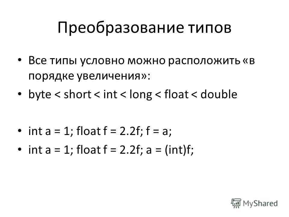 Преобразование типов Все типы условно можно расположить «в порядке увеличения»: byte < short < int < long < float < double int a = 1; float f = 2.2f; f = a; int a = 1; float f = 2.2f; a = (int)f;