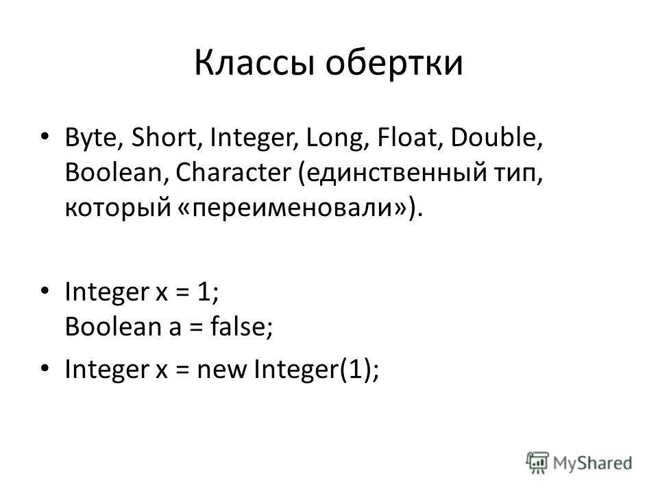 Классы обертки Byte, Short, Integer, Long, Float, Double, Boolean, Character (единственный тип, который «переименовали»). Integer x = 1; Boolean a = false; Integer x = new Integer(1);