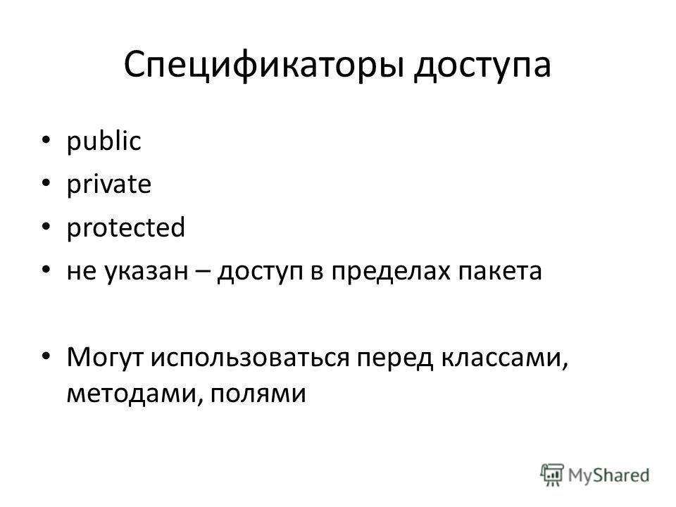Спецификаторы доступа public private protected не указан – доступ в пределах пакета Могут использоваться перед классами, методами, полями