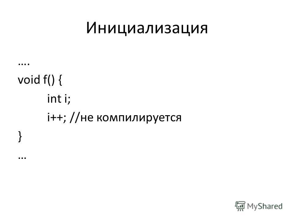 Инициализация …. void f() { int i; i++; //не компилируется } …