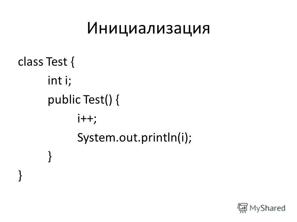 Инициализация class Test { int i; public Test() { i++; System.out.println(i); }