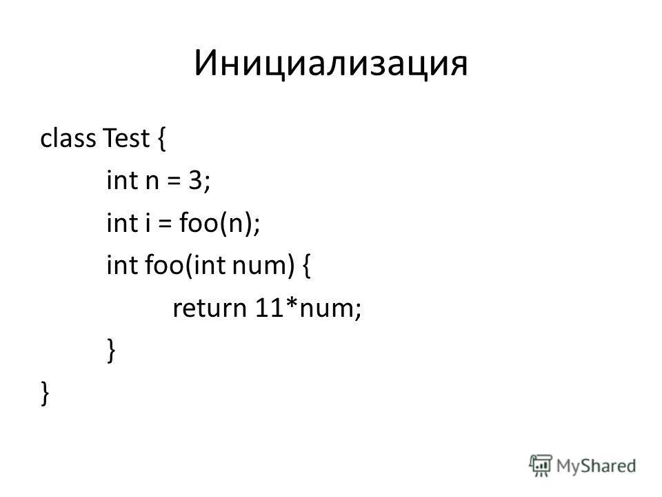 Инициализация class Test { int n = 3; int i = foo(n); int foo(int num) { return 11*num; }