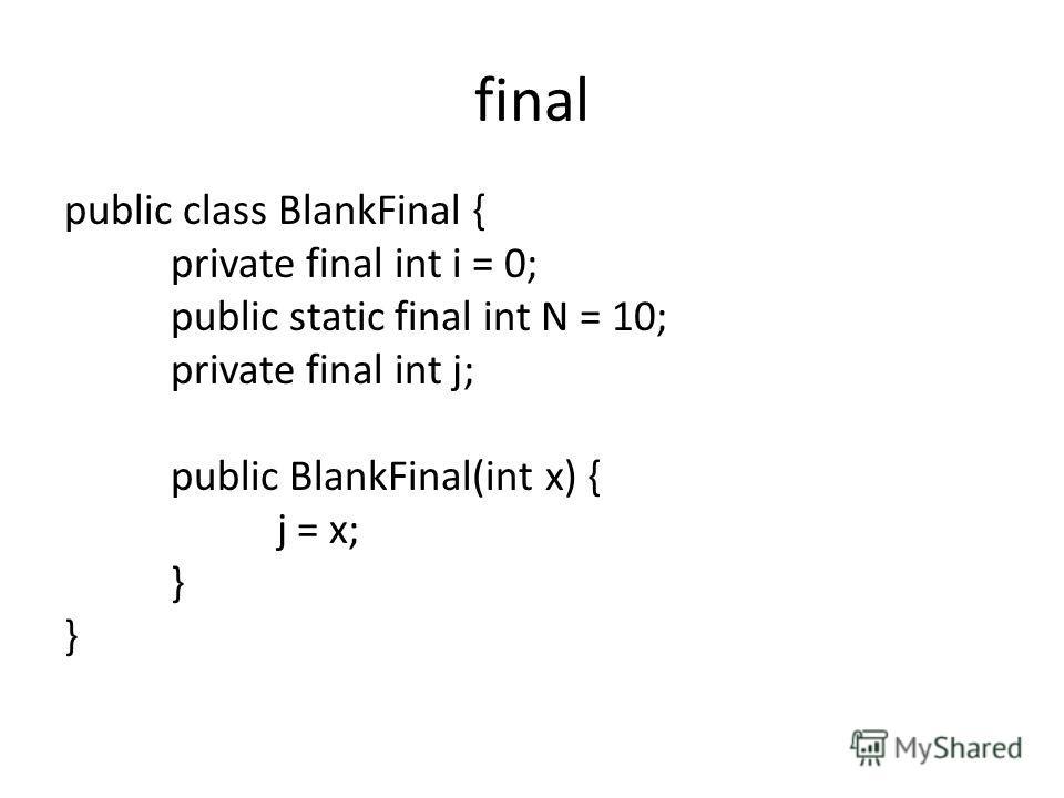 final public class BlankFinal { private final int i = 0; public static final int N = 10; private final int j; public BlankFinal(int x) { j = x; }