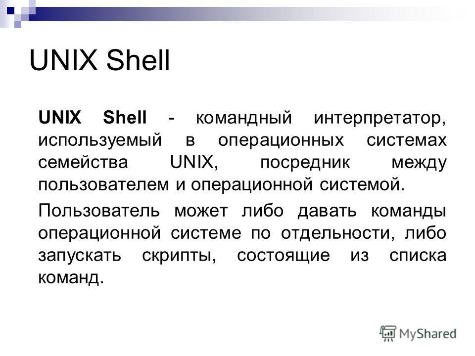 UNIX Shell UNIX Shell - командный интерпретатор, используемый в операционных системах семейства UNIX, посредник между пользователем и операционной системой. Пользователь может либо давать команды операционной системе по отдельности, либо запускать ск