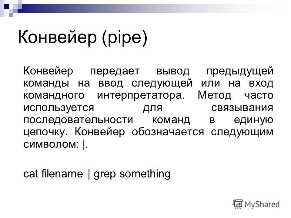 Конвейер (pipe) Конвейер передает вывод предыдущей команды на ввод следующей или на вход командного интерпретатора. Метод часто используется для связывания последовательности команд в единую цепочку. Конвейер обозначается следующим символом: |. cat f