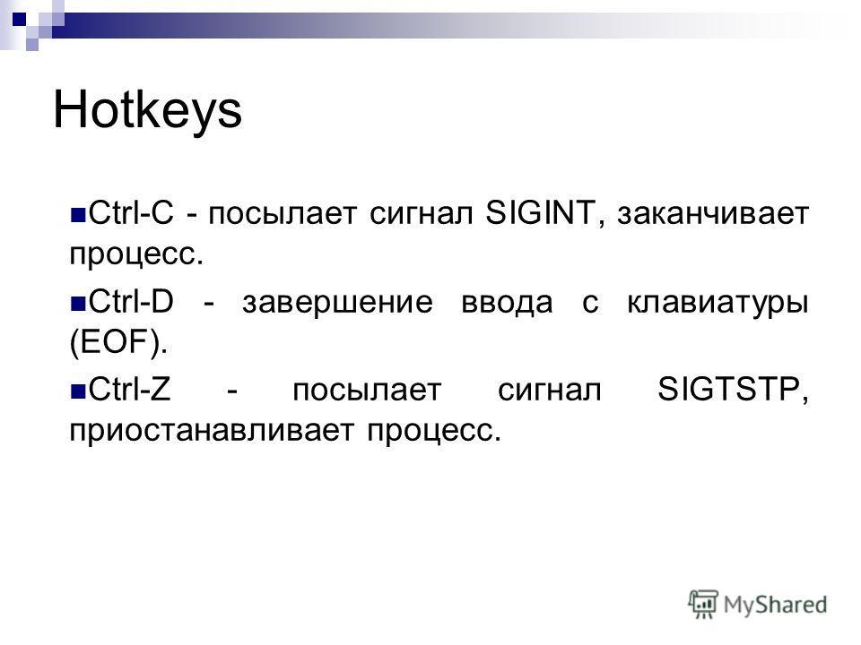 Hotkeys Ctrl-C - посылает сигнал SIGINT, заканчивает процесс. Ctrl-D - завершение ввода с клавиатуры (EOF). Ctrl-Z - посылает сигнал SIGTSTP, приостанавливает процесс.