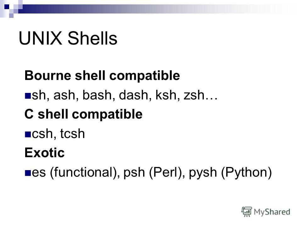 UNIX Shells Bourne shell compatible sh, ash, bash, dash, ksh, zsh… C shell compatible csh, tcsh Exotic es (functional), psh (Perl), pysh (Python)