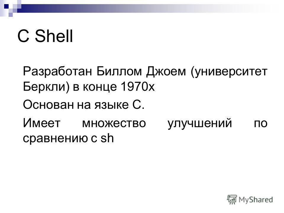 C Shell Разработан Биллом Джоем (университет Беркли) в конце 1970х Основан на языке C. Имеет множество улучшений по сравнению с sh