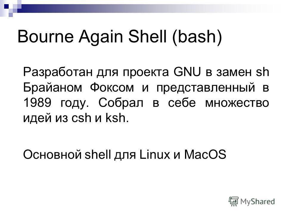 Bourne Again Shell (bash) Разработан для проекта GNU в замен sh Брайаном Фоксом и представленный в 1989 году. Собрал в себе множество идей из csh и ksh. Основной shell для Linux и MacOS