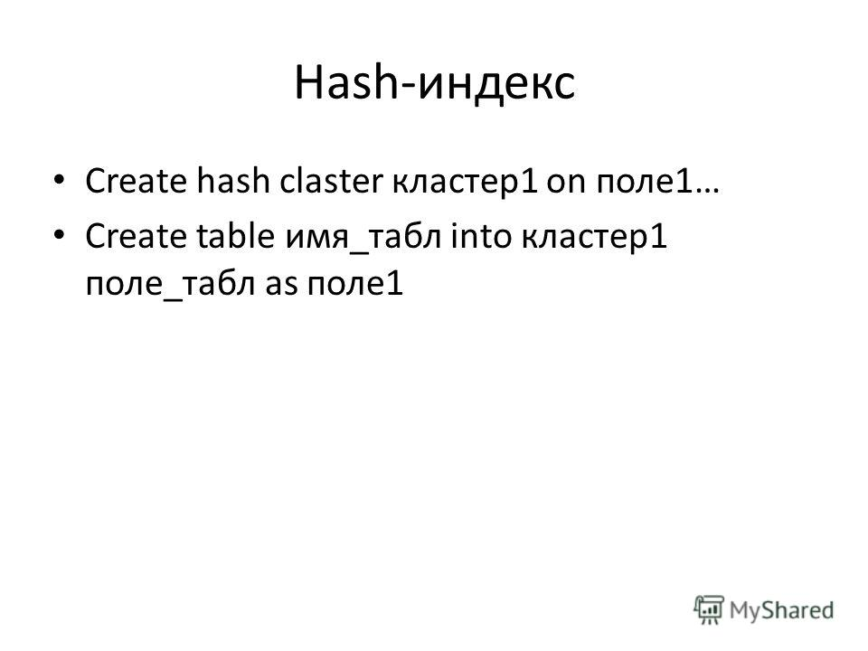 Hash-индекс Create hash claster кластер1 on поле1… Create table имя_табл into кластер1 поле_табл as поле1