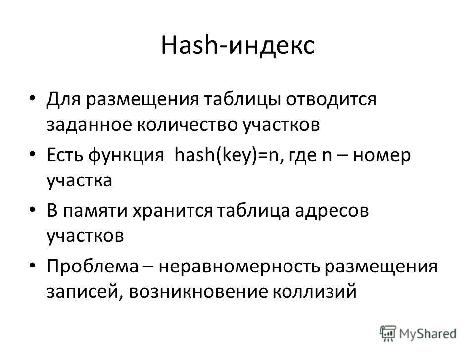 Hash-индекс Для размещения таблицы отводится заданное количество участков Есть функция hash(key)=n, где n – номер участка В памяти хранится таблица адресов участков Проблема – неравномерность размещения записей, возникновение коллизий