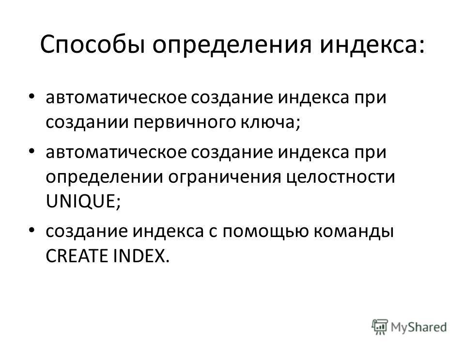Способы определения индекса: автоматическое создание индекса при создании первичного ключа; автоматическое создание индекса при определении ограничения целостности UNIQUE; создание индекса с помощью команды CREATE INDEX.