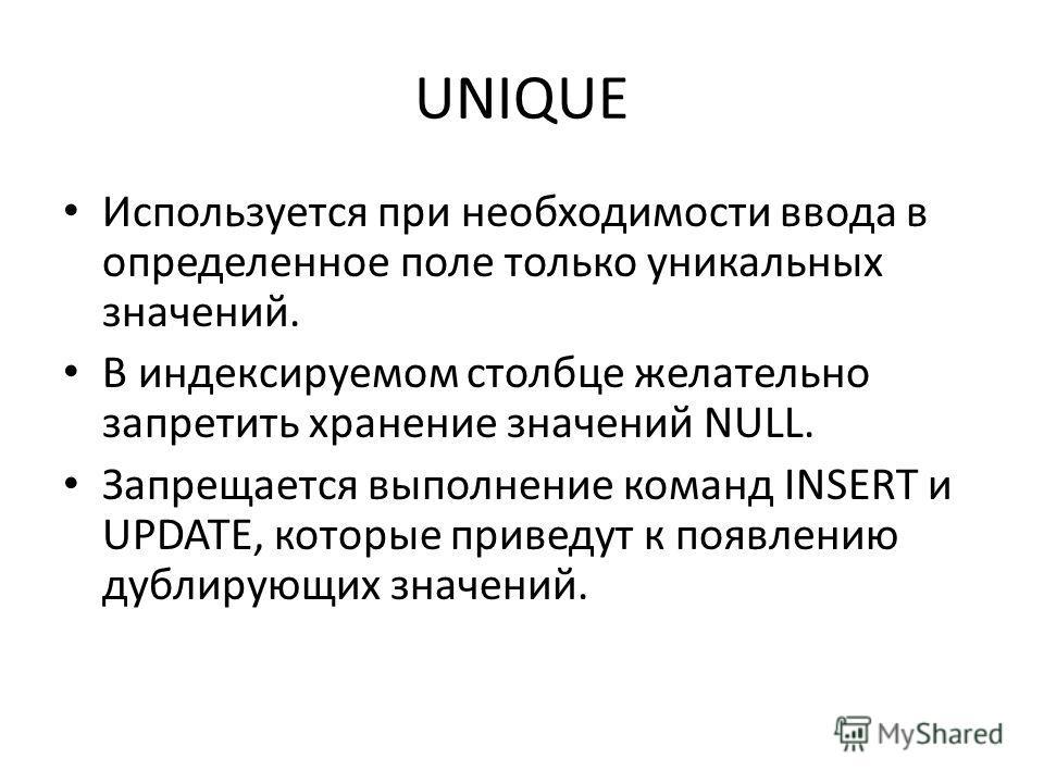 UNIQUE Используется при необходимости ввода в определенное поле только уникальных значений. В индексируемом столбце желательно запретить хранение значений NULL. Запрещается выполнение команд INSERT и UPDATE, которые приведут к появлению дублирующих з