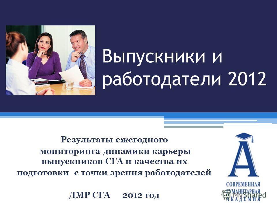 Выпускники и работодатели 2012 Результаты ежегодного мониторинга динамики карьеры выпускников СГА и качества их подготовки с точки зрения работодателей ДМР СГА2012 год