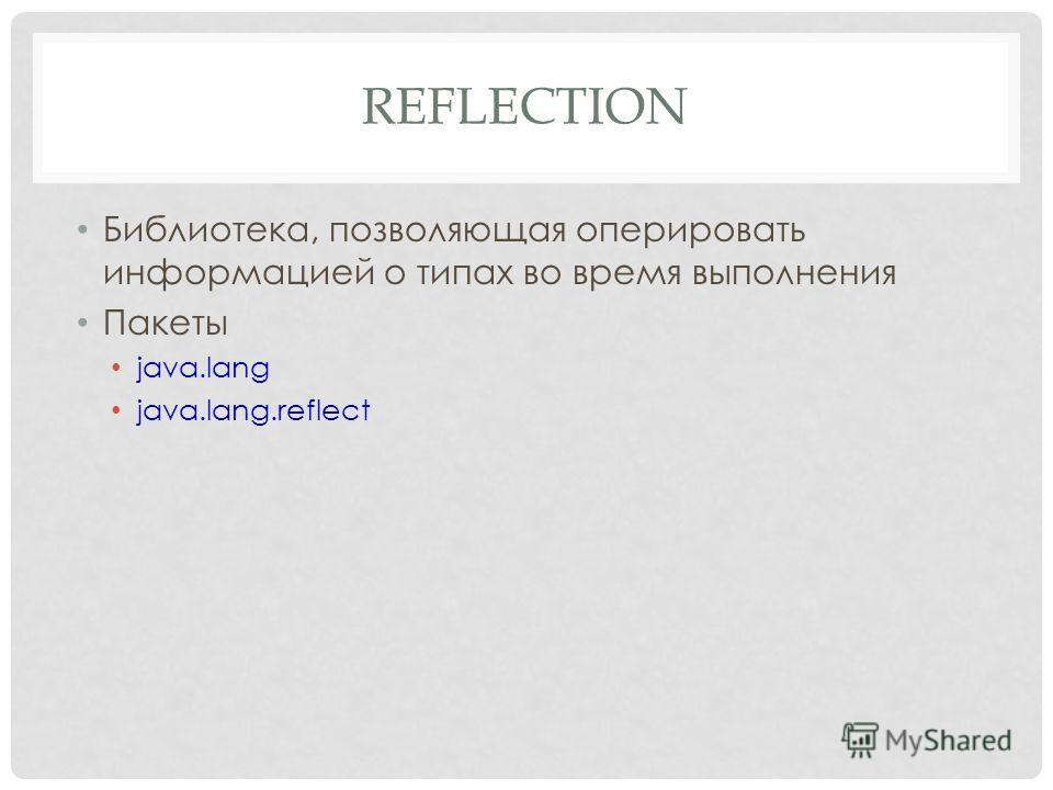 REFLECTION Библиотека, позволяющая оперировать информацией о типах во время выполнения Пакеты java.lang java.lang.reflect