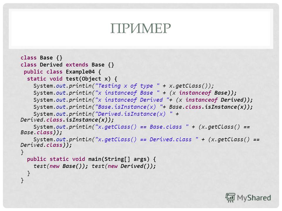 ПРИМЕР class Base {} class Derived extends Base {} public class Example04 { static void test(Object x) { System.out.println(