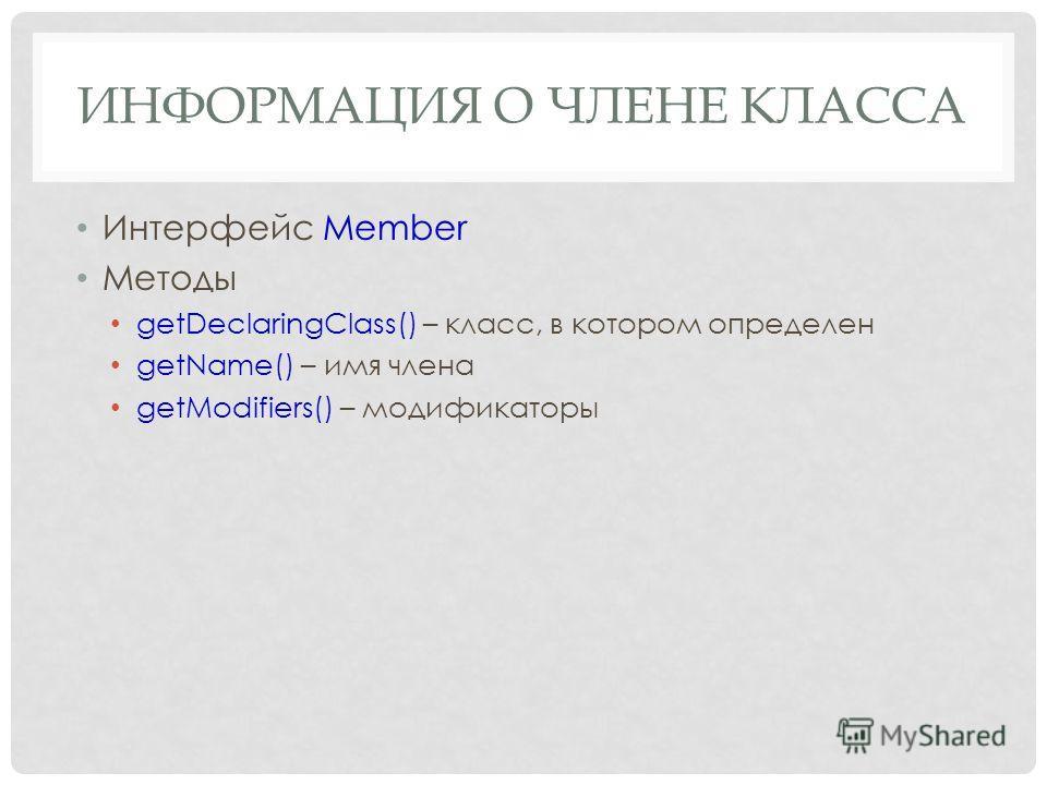 ИНФОРМАЦИЯ О ЧЛЕНЕ КЛАССА Интерфейс Member Методы getDeclaringClass() – класс, в котором определен getName() – имя члена getModifiers() – модификаторы