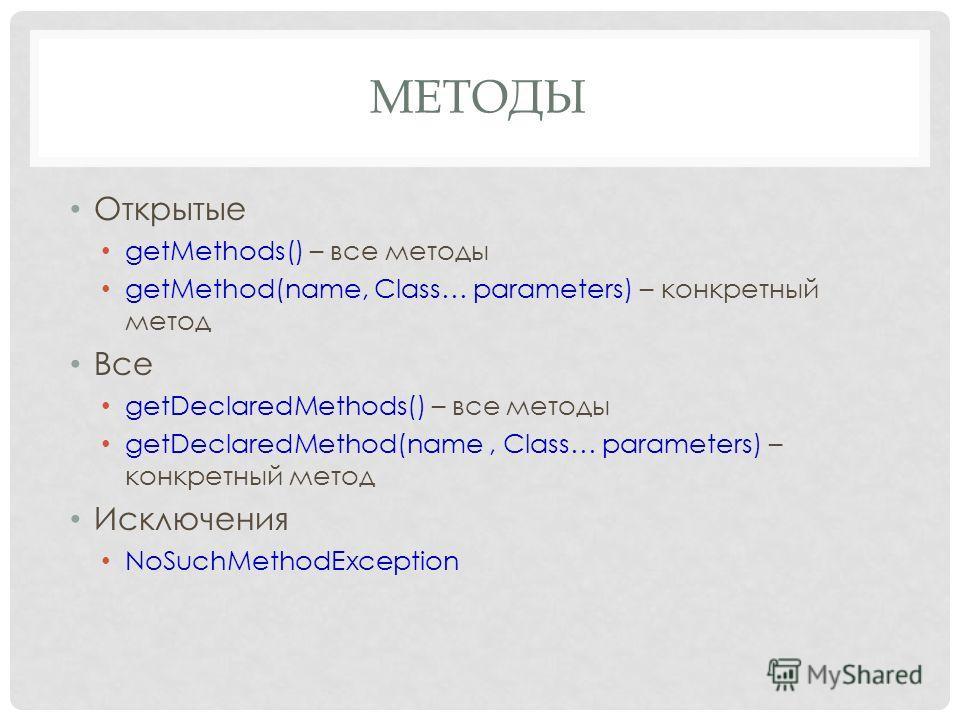 МЕТОДЫ Открытые getMethods() – все методы getMethod(name, Class… parameters) – конкретный метод Все getDeclaredMethods() – все методы getDeclaredMethod(name, Class… parameters) – конкретный метод Исключения NoSuchMethodException