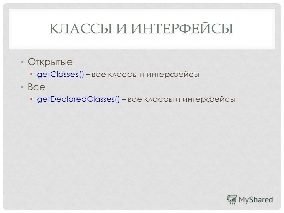 КЛАССЫ И ИНТЕРФЕЙСЫ Открытые getClasses() – все классы и интерфейсы Все getDeclaredClasses() – все классы и интерфейсы