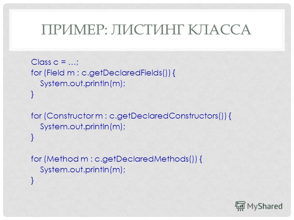 ПРИМЕР: ЛИСТИНГ КЛАССА Class c = …; for (Field m : c.getDeclaredFields()) { System.out.println(m); } for (Constructor m : c.getDeclaredConstructors()) { System.out.println(m); } for (Method m : c.getDeclaredMethods()) { System.out.println(m); }