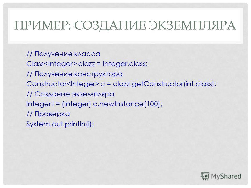 ПРИМЕР: СОЗДАНИЕ ЭКЗЕМПЛЯРА // Получение класса Class clazz = Integer.class; // Получение конструктора Constructor c = clazz.getConstructor(int.class); // Создание экземпляра Integer i = (Integer) c.newInstance(100); // Проверка System.out.println(i)
