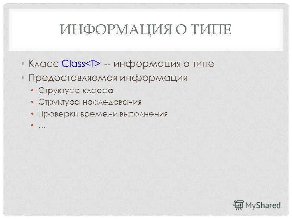 ИНФОРМАЦИЯ О ТИПЕ Класс Class -- информация о типе Предоставляемая информация Структура класса Структура наследования Проверки времени выполнения …