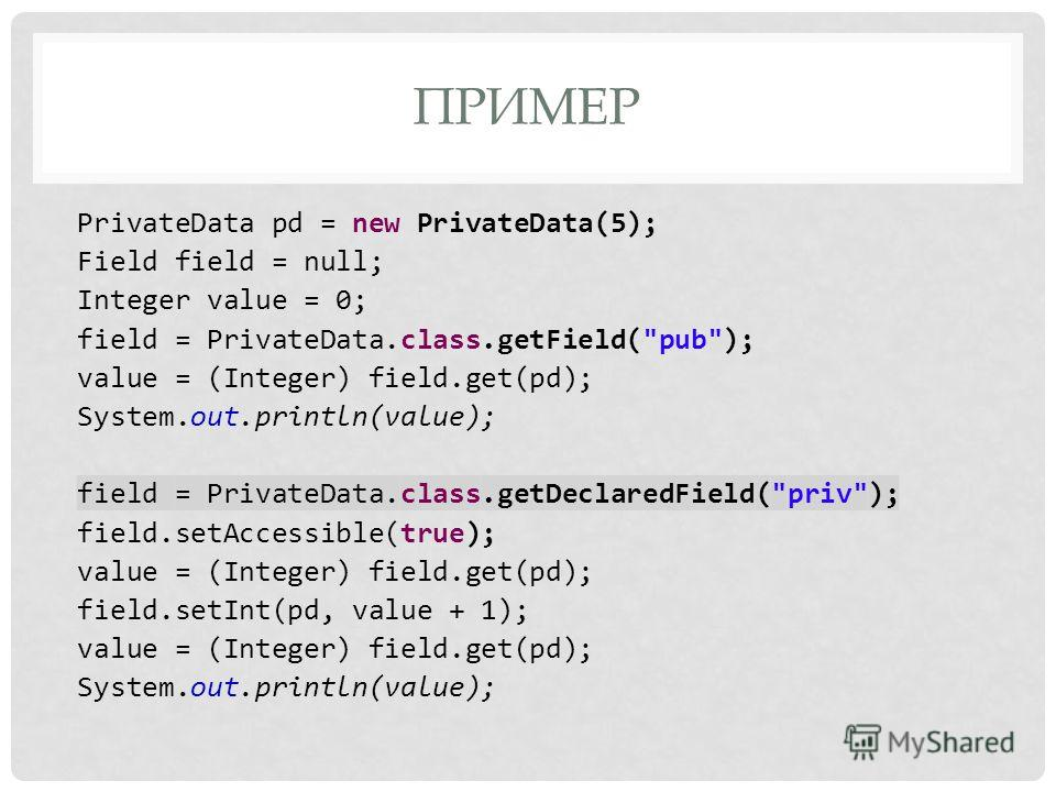 ПРИМЕР PrivateData pd = new PrivateData(5); Field field = null; Integer value = 0; field = PrivateData.class.getField(