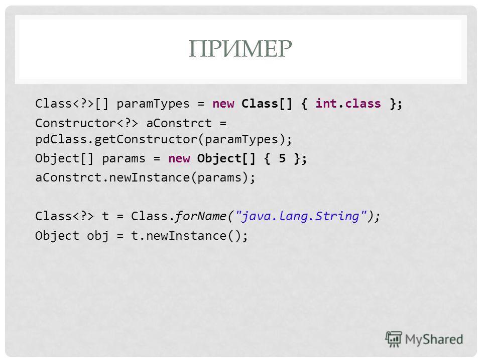 ПРИМЕР Class [] paramTypes = new Class[] { int.class }; Constructor aConstrct = pdClass.getConstructor(paramTypes); Object[] params = new Object[] { 5 }; aConstrct.newInstance(params); Class t = Class.forName(