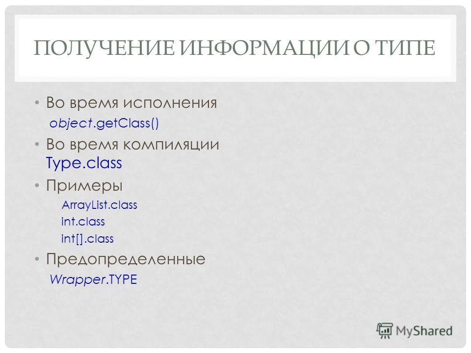 ПОЛУЧЕНИЕ ИНФОРМАЦИИ О ТИПЕ Во время исполнения object.getClass() Во время компиляции Type.class Примеры ArrayList.class int.class int[].class Предопределенные Wrapper.TYPE