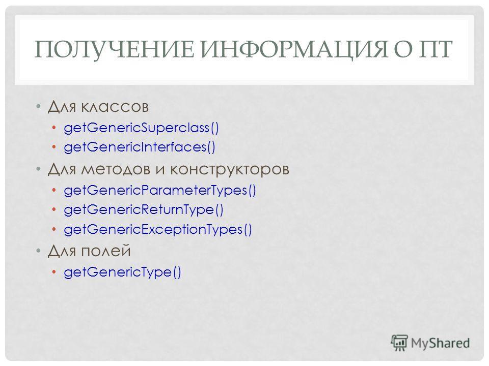 ПОЛУЧЕНИЕ ИНФОРМАЦИЯ О ПТ Для классов getGenericSuperclass() getGenericInterfaces() Для методов и конструкторов getGenericParameterTypes() getGenericReturnType() getGenericExceptionTypes() Для полей getGenericType()