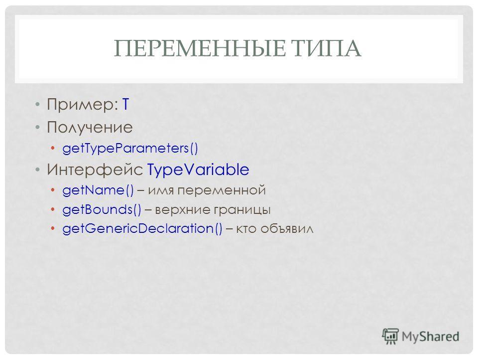 ПЕРЕМЕННЫЕ ТИПА Пример: T Получение getTypeParameters() Интерфейс TypeVariable getName() – имя переменной getBounds() – верхние границы getGenericDeclaration() – кто объявил