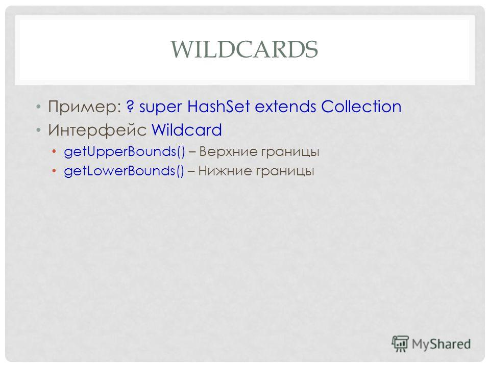 WILDCARDS Пример: ? super HashSet extends Collection Интерфейс Wildcard getUpperBounds() – Верхние границы getLowerBounds() – Нижние границы