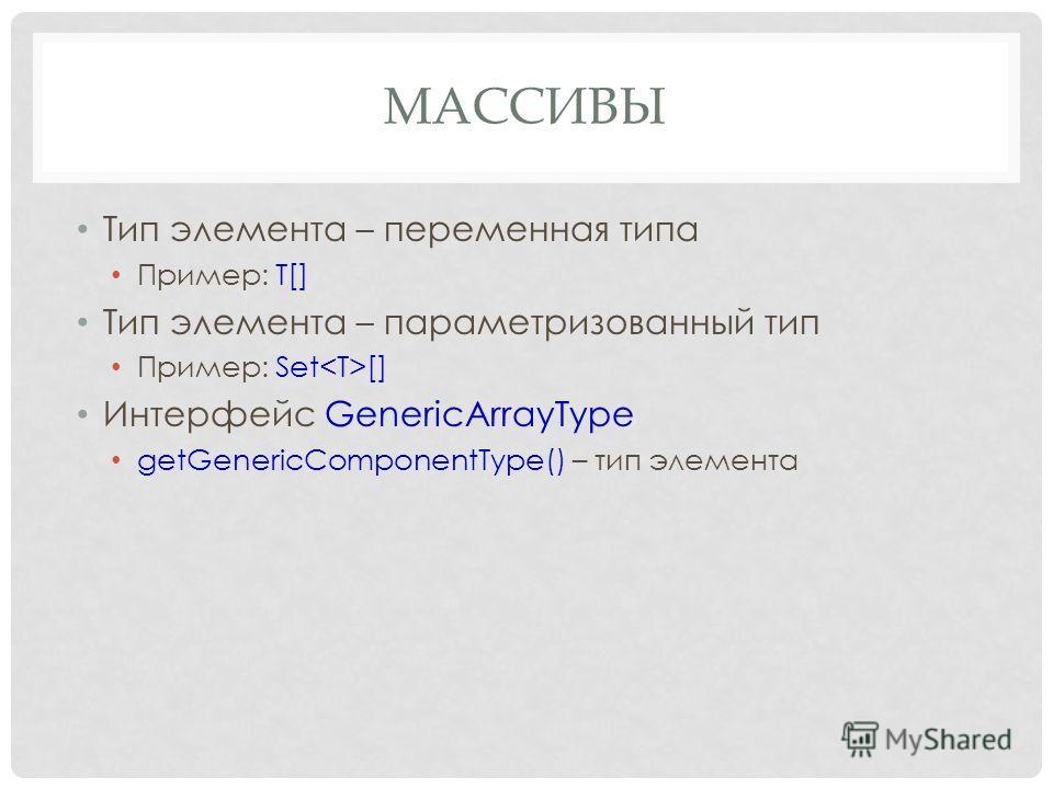 МАССИВЫ Тип элемента – переменная типа Пример: T[] Тип элемента – параметризованный тип Пример: Set [] Интерфейс GenericArrayType getGenericComponentType() – тип элемента