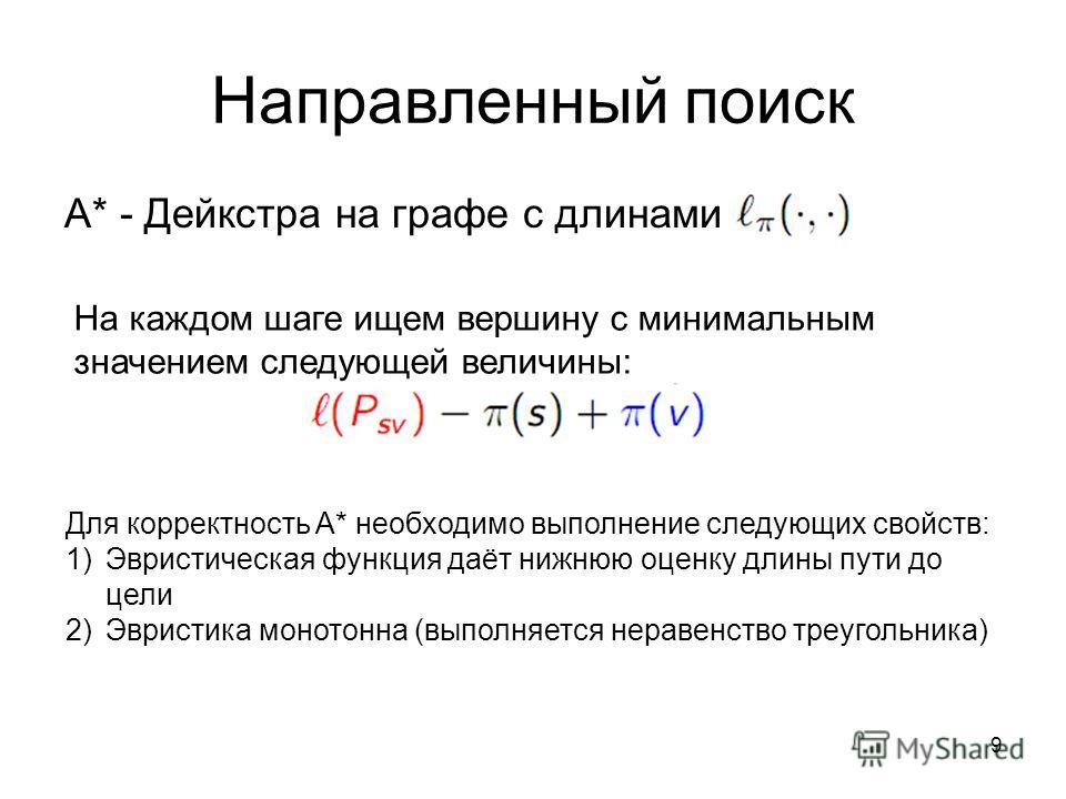 9 A* - Дейкстра на графе с длинами На каждом шаге ищем вершину с минимальным значением следующей величины: Для корректность A* необходимо выполнение следующих свойств: 1)Эвристическая функция даёт нижнюю оценку длины пути до цели 2)Эвристика монотонн