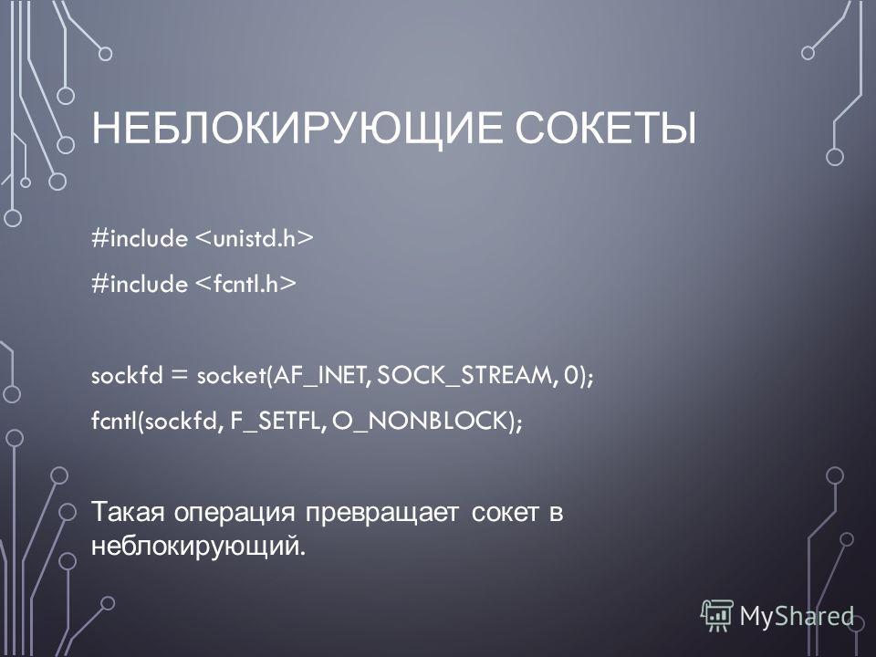 НЕБЛОКИРУЮЩИЕ СОКЕТЫ #include sockfd = socket(AF_INET, SOCK_STREAM, 0); fcntl(sockfd, F_SETFL, O_NONBLOCK); Такая операция превращает сокет в неблокирующий.