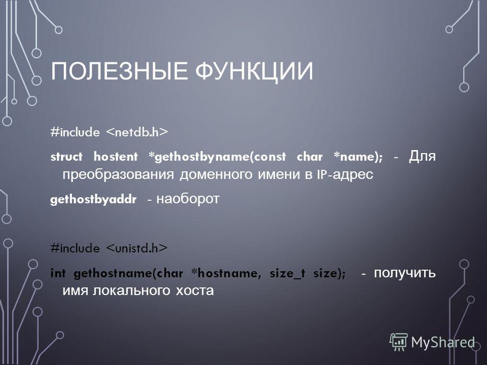 ПОЛЕЗНЫЕ ФУНКЦИИ #include struct hostent *gethostbyname(const char *name); - Для преобразования доменного имени в IP- адрес gethostbyaddr - наоборот #include int gethostname(char *hostname, size_t size); - получить имя локального хоста
