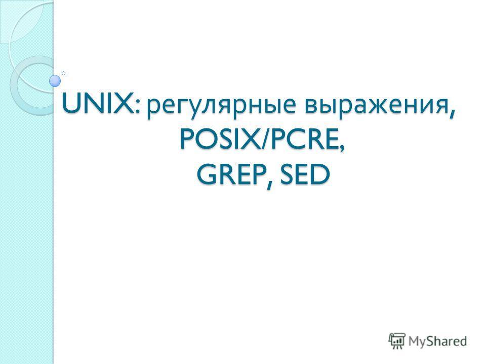 UNIX: регулярные выражения, POSIX/PCRE, GREP, SED