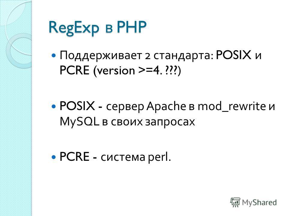 RegExp в PHP Поддерживает 2 стандарта : POSIX и PCRE (version >=4. ???) POSIX - сервер Apache в mod_rewrite и MySQL в своих запросах PCRE - система perl.