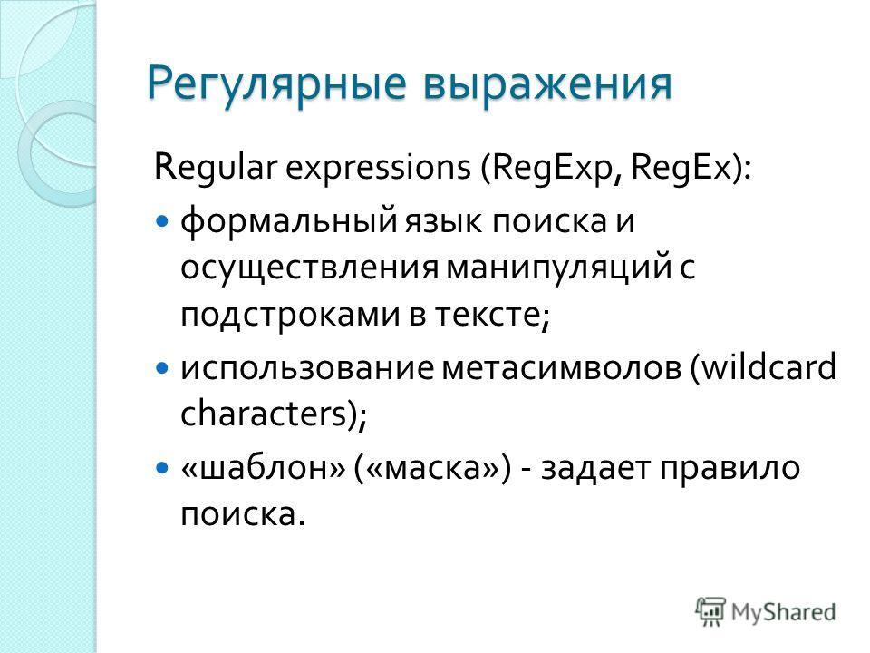 Регулярные выражения Regular expressions (RegExp, RegEx): формальный язык поиска и осуществления манипуляций с подстроками в тексте ; использование метасимволов (wildcard characters); « шаблон » (« маска ») - задает правило поиска.
