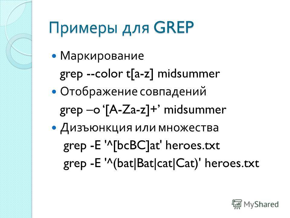Примеры для GREP Маркирование grep --color t[a-z] midsummer Отображение совпадений grep –o [A-Za-z]+ midsummer Дизъюнкция или множества grep -E '^[bcBC]at' heroes.txt grep -E '^(bat|Bat|cat|Cat)' heroes.txt