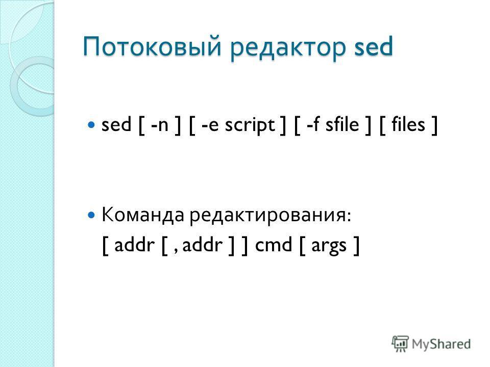 Потоковый редактор sed sed [ -n ] [ -e script ] [ -f sfile ] [ files ] Команда редактирования : [ addr [, addr ] ] cmd [ args ]