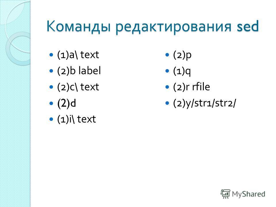 Команды редактирования sed (1)a\ text (2)b label (2)c\ text (2)d (1)i\ text (2)p (1)q (2)r rfile (2)y/str1/str2/