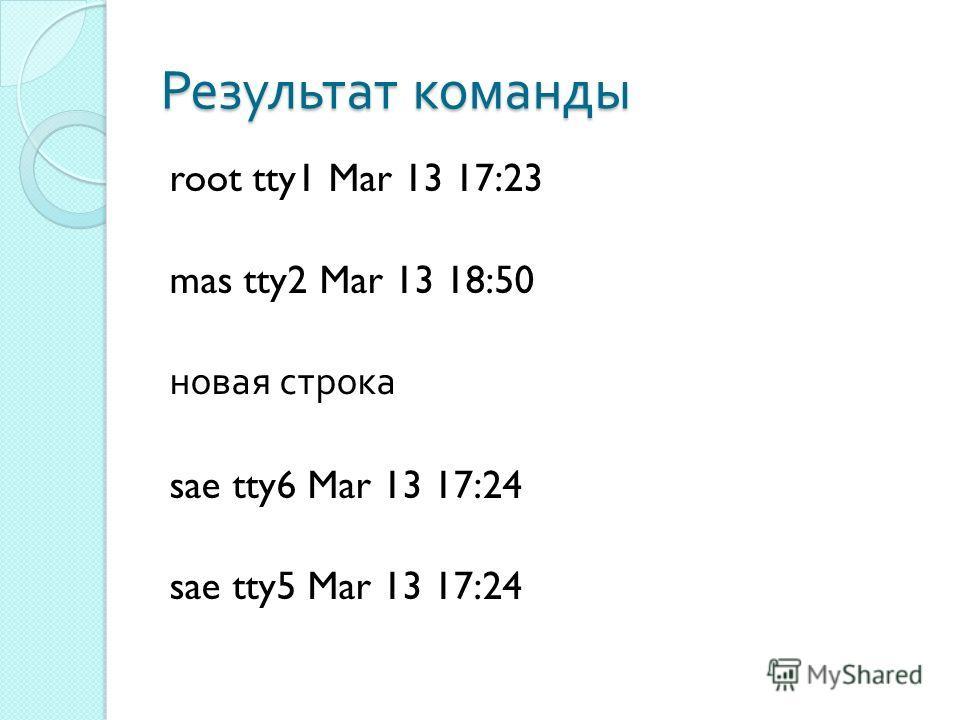Результат команды root tty1 Mar 13 17:23 mas tty2 Mar 13 18:50 новая строка sae tty6 Mar 13 17:24 sae tty5 Mar 13 17:24
